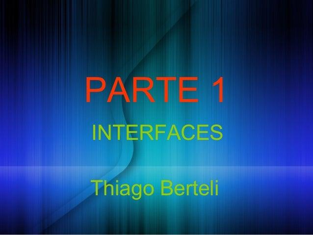 PARTE 1INTERFACESThiago Berteli