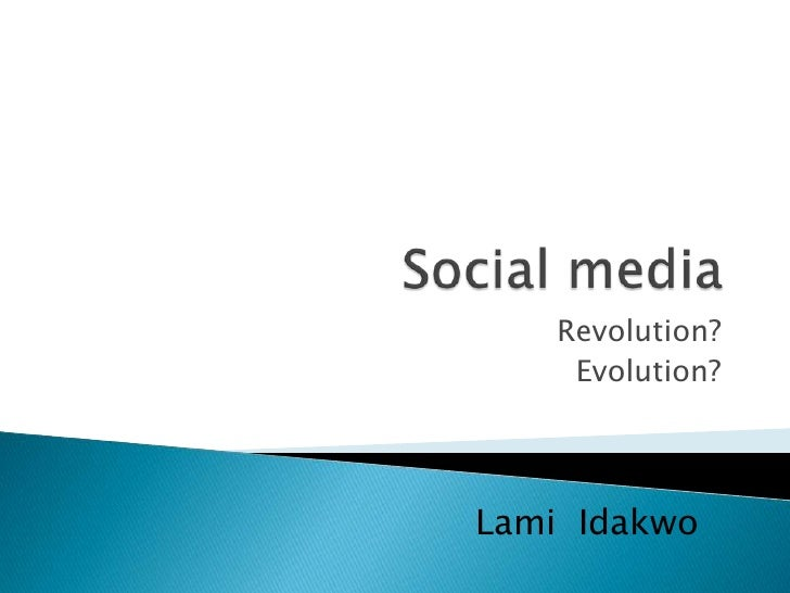 Social media<br />Revolution?<br />Evolution?<br />LamiIdakwo<br />