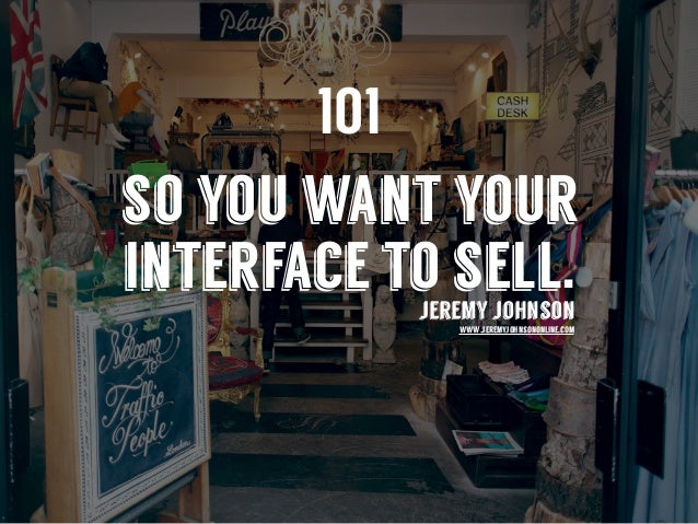 so you want your interface to sell.jeremy johnson www.jeremyjohnsononline.com 101