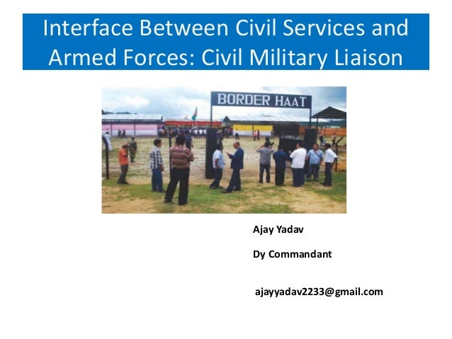 Interface Between Civil Services and Armed Forces: Civil Military Liaison Ajay Yadav Dy Commandant ajayyadav2233@gmail.com