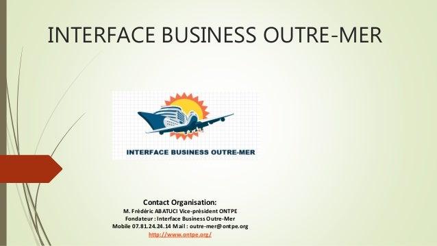 INTERFACE BUSINESS OUTRE-MER Contact Organisation: M. Frédéric ABATUCI Vice-président ONTPE Fondateur : Interface Business...
