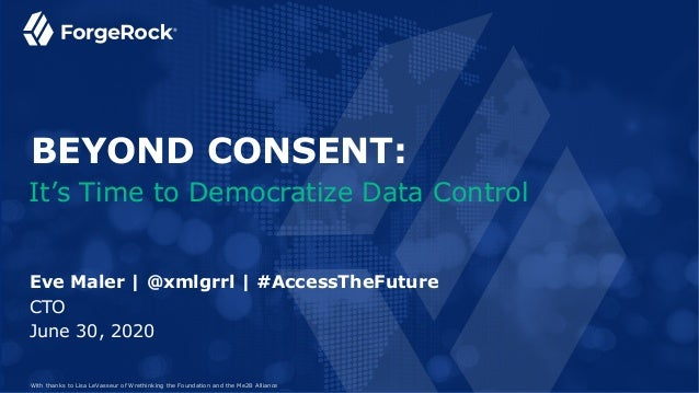 June 30, 2020 Eve Maler | @xmlgrrl | #AccessTheFuture CTO It's Time to Democratize Data Control BEYOND CONSENT: With thank...