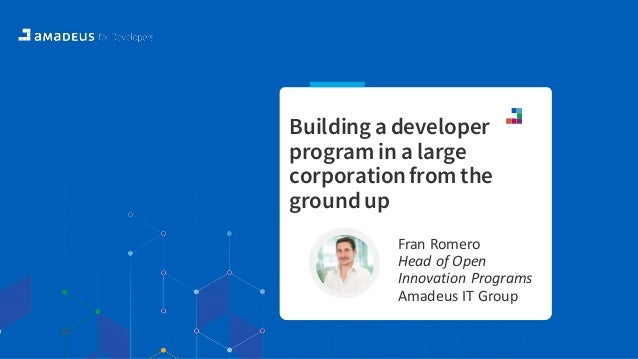 Building a developer program in a large corporationfrom the ground up Fran Romero Head of Open Innovation Programs Amadeus...