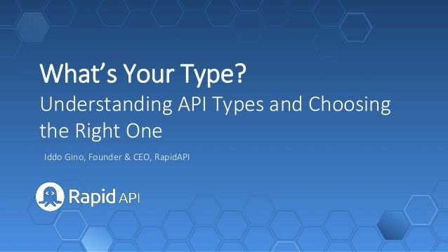 What's Your Type? Understanding API Types and Choosing the Right One Iddo Gino, Founder & CEO, RapidAPI