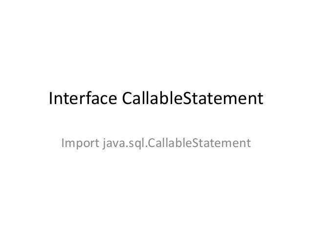 Interface CallableStatement Import java.sql.CallableStatement
