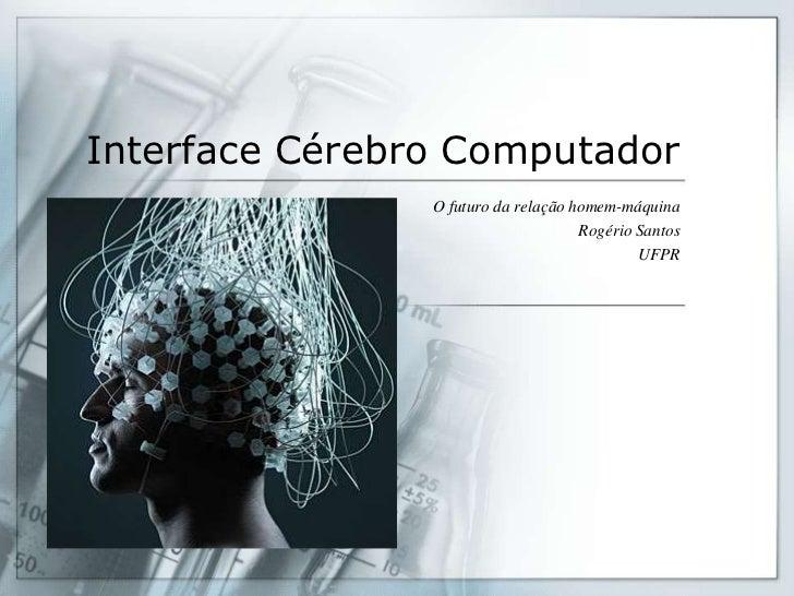 Interface Cérebro Computador                O futuro da relação homem-máquina                                     Rogério ...