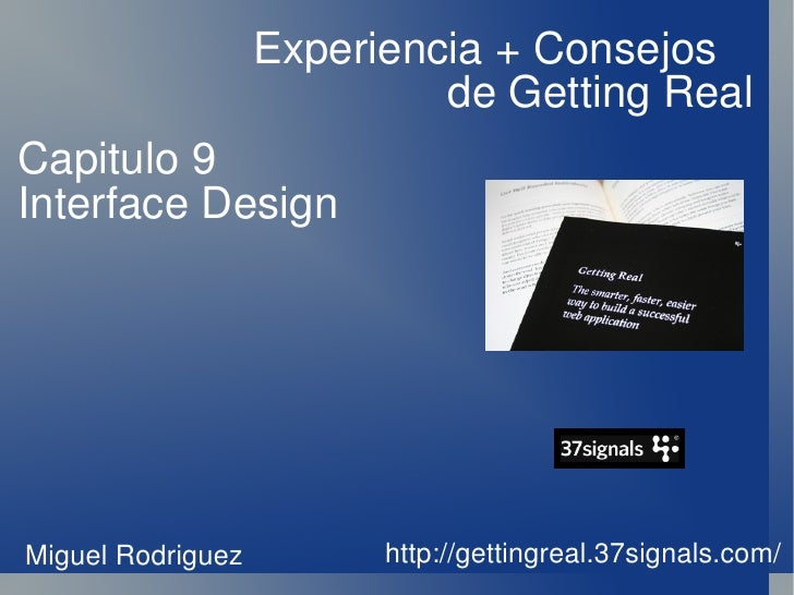 Experiencia + Consejos  de Getting Real http://gettingreal.37signals.com/ Capitulo 9 Interface Design Miguel Rodriguez
