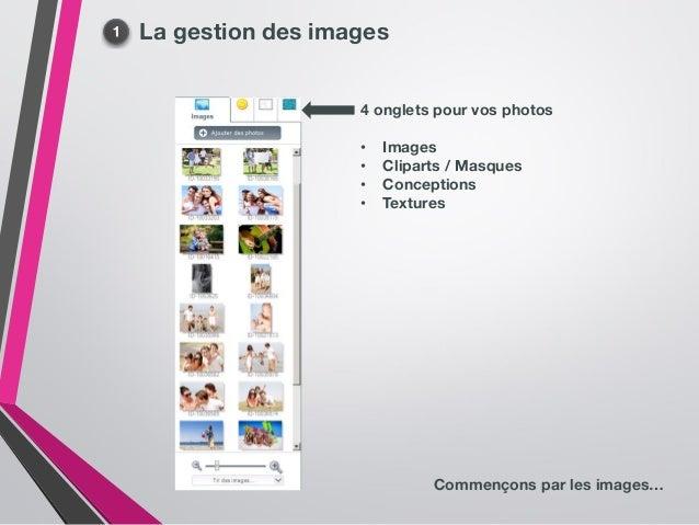 La gestion des images 4 onglets pour vos photos • Images • Cliparts / Masques • Conceptions • Textures Commençons par les ...