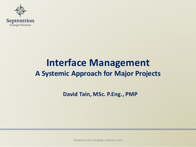 Interface Management A Systemic Approach for Major Projects David Tain, MSc. P.Eng., PMP ©Septentrion Strategic Solutions ...