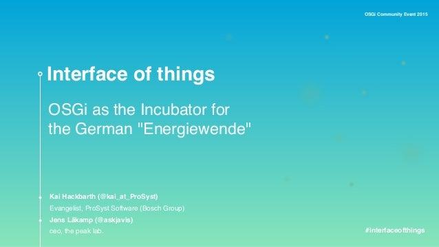 "OSGi Community Event 2015 Interface of things OSGi as the Incubator for the German ""Energiewende"" Kai Hackbarth (@kai_at_P..."