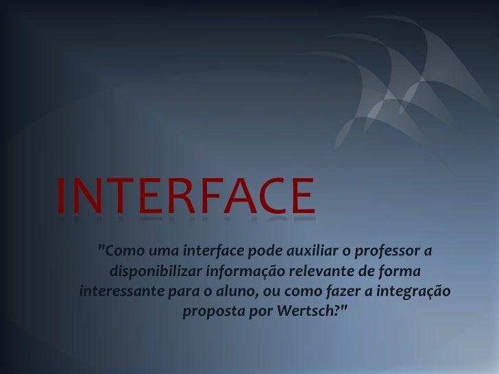 """INTERFACE   """"Como uma interface pode auxiliar o professor a     disponibilizar informação relevante de formainteressante p..."""