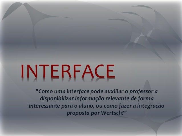 """INTERFACE """"Como uma interface pode auxiliar o professor a disponibilizar informação relevante de forma interessante para o..."""
