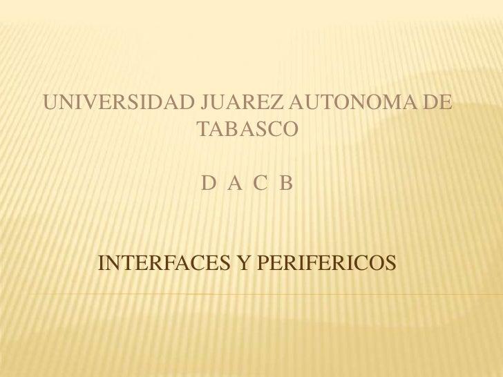 UNIVERSIDAD JUAREZ AUTONOMA DE TABASCO<br />D  A  C  B<br />INTERFACES Y PERIFERICOS<br />
