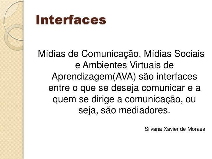 Interfaces<br />Mídias de Comunicação, Mídias Sociais e Ambientes Virtuais de Aprendizagem(AVA) são interfaces entre o que...