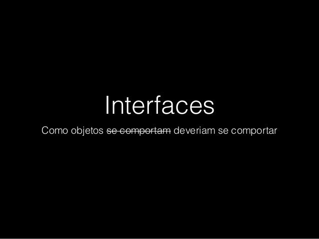 Interfaces Como objetos se comportam deveriam se comportar