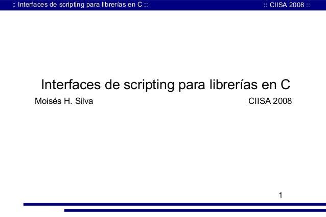 :: Interfaces de scripting para librerías en C ::  :: CIISA 2008 ::  Interfaces de scripting para librerías en C Moisés H....