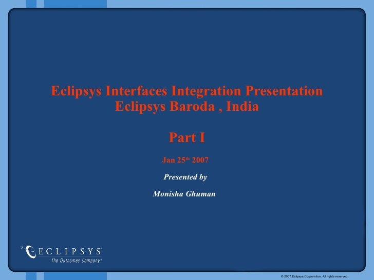 Eclipsys Interfaces   Integration Presentation   Eclipsys   Baroda , India Part I Jan 25 th  2007 Presented by Monisha Ghu...