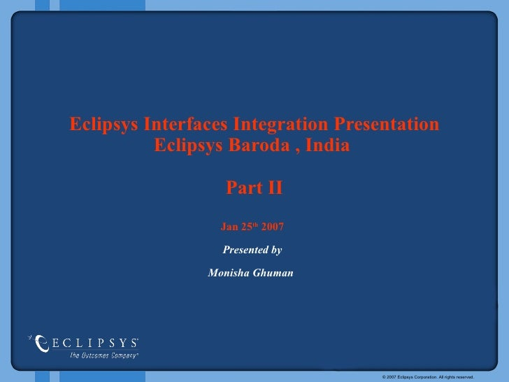 Eclipsys Interfaces   Integration Presentation   Eclipsys   Baroda , India  Part II Jan 25 th  2007 Presented by Monisha G...