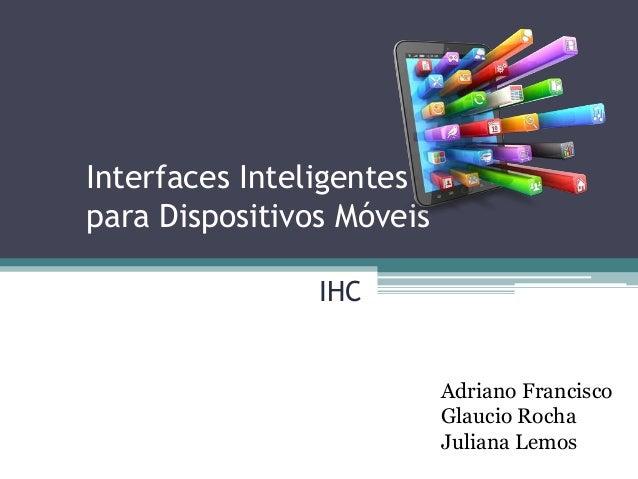 Interfaces Inteligentes para Dispositivos Móveis Adriano Francisco Glaucio Rocha Juliana Lemos IHC