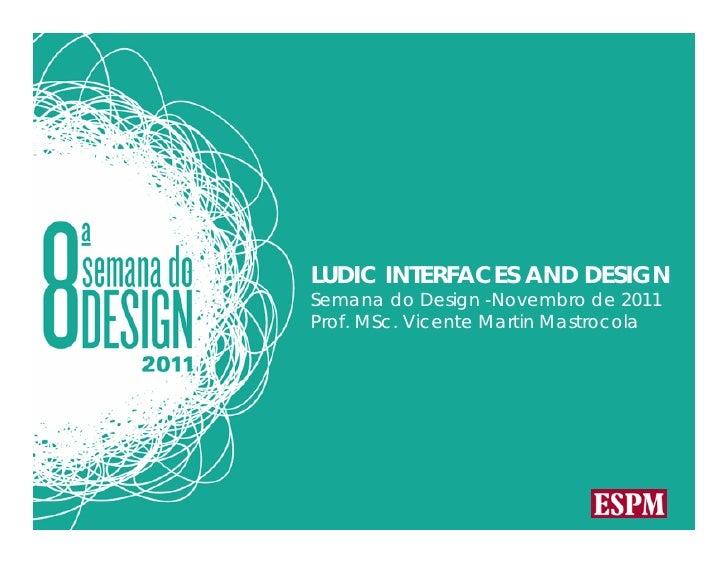 LUDIC INTERFACES AND DESIGNSemana do Design -Novembro de 2011Prof. MSc. Vicente Martin Mastrocola