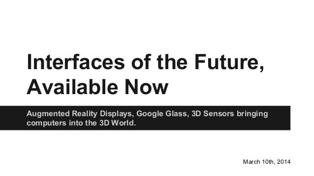 Interfaces of the Future, Available Now Augmented Reality Displays, Google Glass, 3D Sensors bringing computers into the 3...