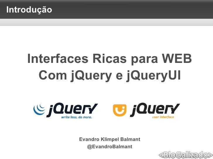 <ul>Introdução </ul><ul>Evandro Klimpel Balmant @EvandroBalmant </ul><ul>Interfaces Ricas para WEB <li>Com jQuery e jQuery...