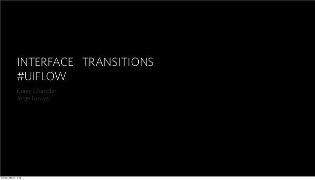 INTERFACE TRANSITIONS #UIFLOW Corey Chandler Jorge Furuya Monday, March 11, 13