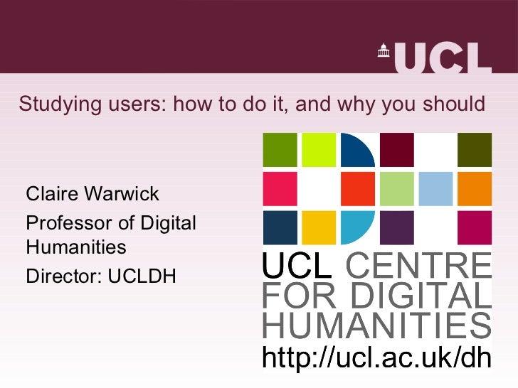 Studying users: how to do it, and why you should <ul><li>Claire Warwick </li></ul><ul><li>Professor of Digital Humanities ...