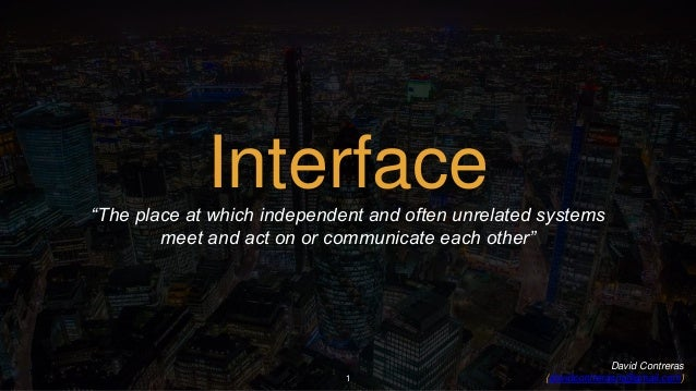 "1 Interface""The place at which independent and often unrelated systems meet and act on or communicate each other"" David Co..."
