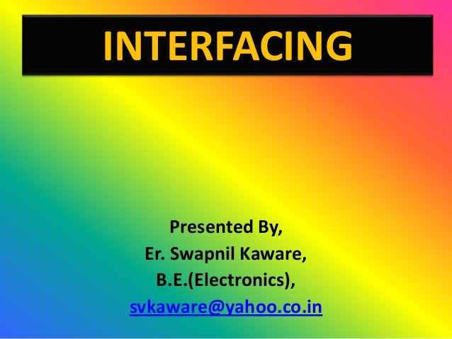 INTERFACING       Presented By,   Er. Swapnil Kaware,    B.E.(Electronics), svkaware@yahoo.co.in