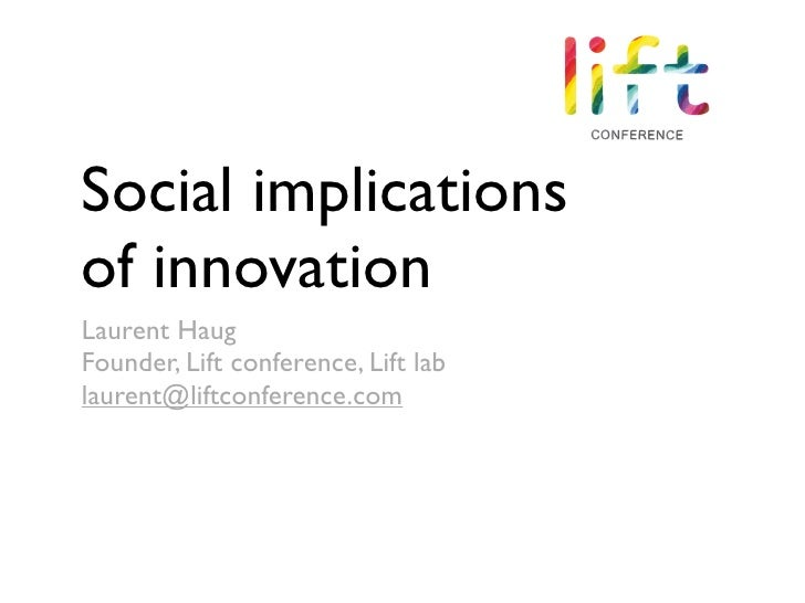 Social implications of innovation Laurent Haug Founder, Lift conference, Lift lab laurent@liftconference.com
