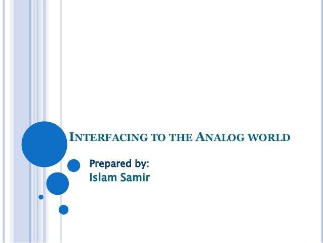 INTERFACING TO THE ANALOG WORLD Prepared by:  Islam Samir