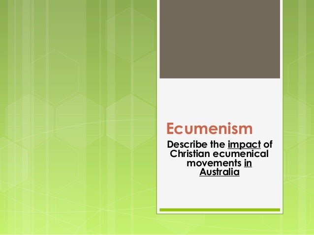 Ecumenism Describe the impact of Christian ecumenical movements in Australia