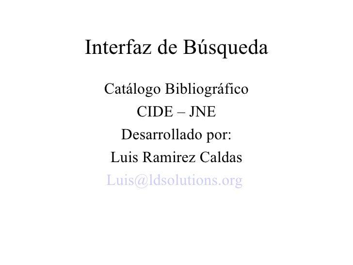 Interfaz de Búsqueda Catálogo Bibliográfico CIDE – JNE Desarrollado por: Luis Ramirez Caldas [email_address]