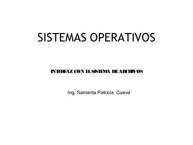 1SISTEMAS OPERATIVOSIng. Samanta Patricia CuevaINTERFAZ CON ELSISTEMA DEARCHIVOS