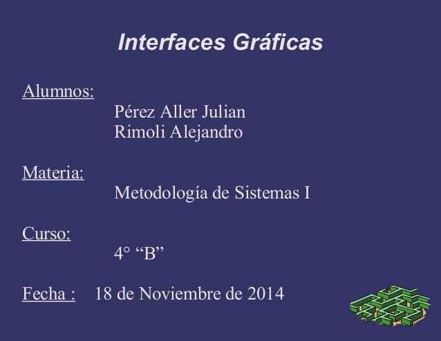 """Interfaces Gráficas Alumnos: Pérez Aller Julian Rimoli Alejandro Materia: Metodología de Sistemas I Curso: 4° """"B"""" Fecha : ..."""