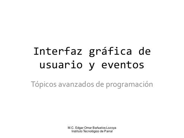 Interfaz gráfica de usuario y eventos Tópicos avanzados de programación  M.C. Edgar Omar Bañuelos Lozoya Instituto Tecnoló...