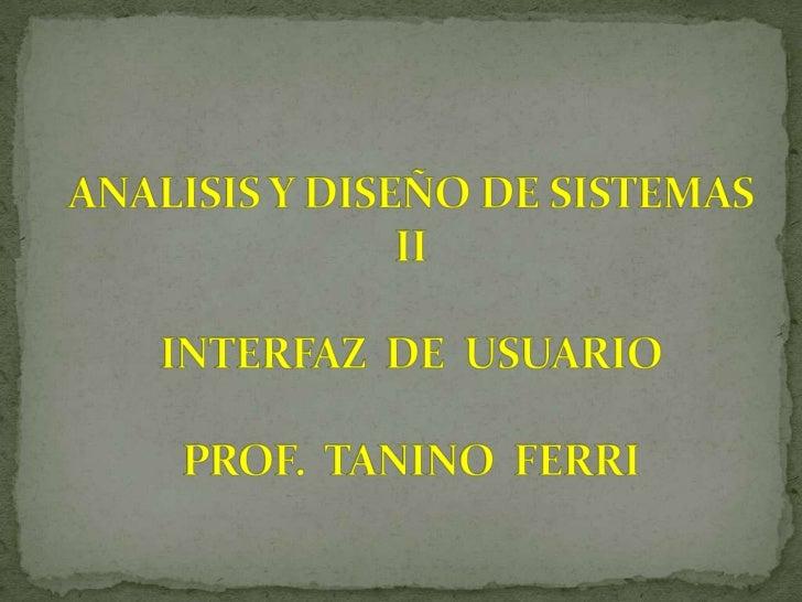 ANALISIS Y DISEÑO DE SISTEMAS IIINTERFAZ  DE  USUARIOPROF.  TANINO  FERRI<br />