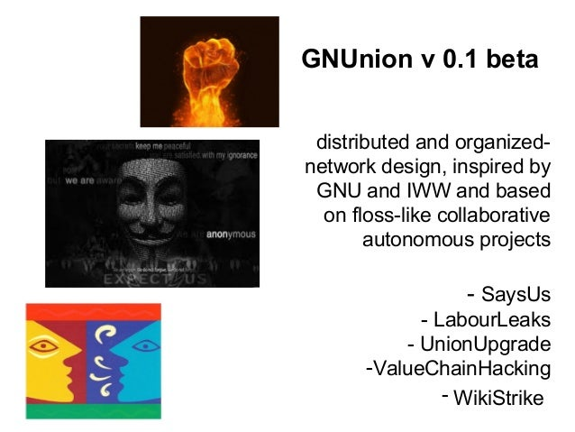 GNUnion v 0.1 beta distributed and organized- network design, inspired by GNU and IWW and based on floss-like collaborativ...