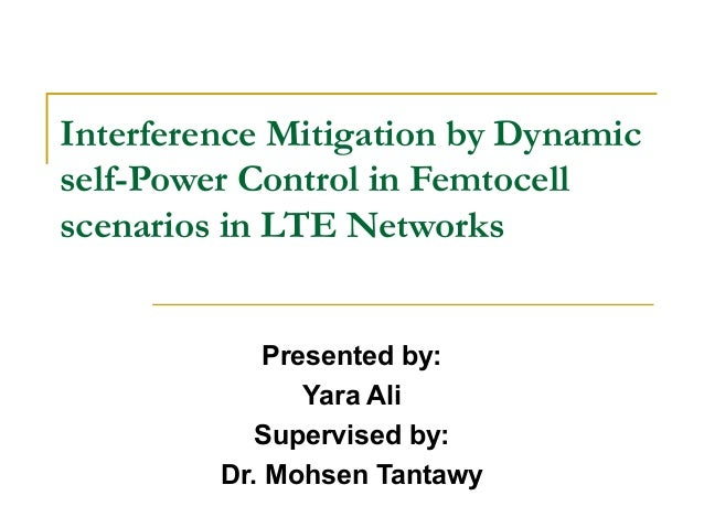 Interference Mitigation by Dynamic self-Power Control in Femtocell scenarios in LTE Networks Presented by: Yara Ali Superv...
