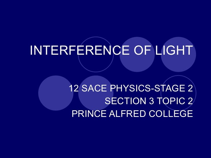 INTERFERENCE OF LIGHT 12 SACE PHYSICS-STAGE 2 SECTION 3 TOPIC 2 PRINCE ALFRED COLLEGE