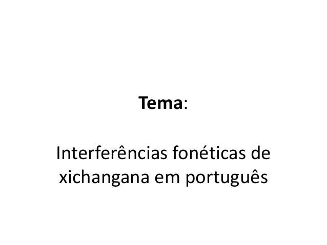 Tema: Interferências fonéticas de xichangana em português