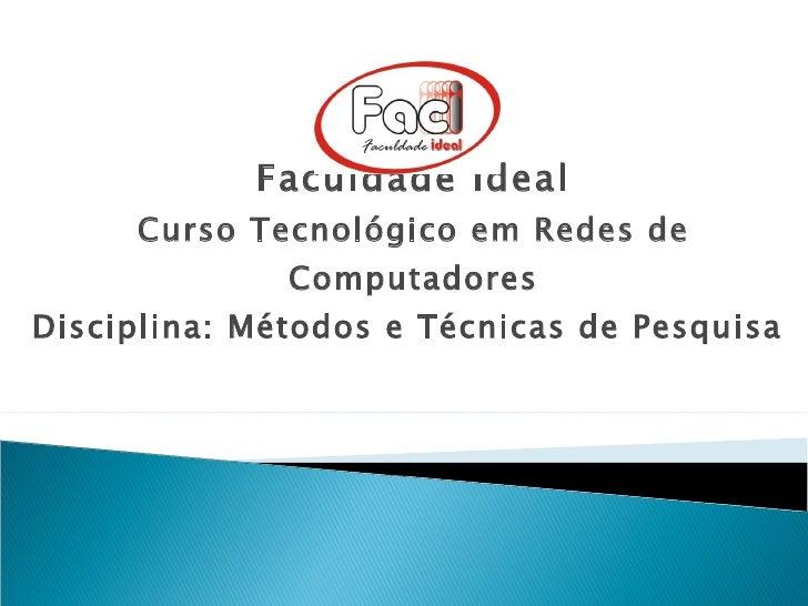 Faculdade Ideal Curso Tecnológico em Redes de Computadores Disciplina: Métodos e Técnicas de Pesquisa