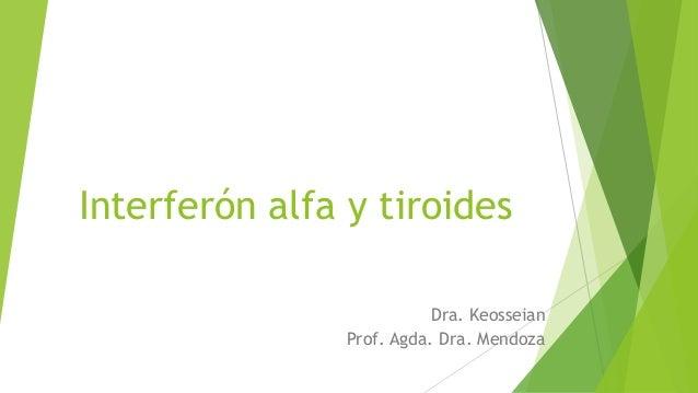 Interferón alfa y tiroides Dra. Keosseian Prof. Agda. Dra. Mendoza