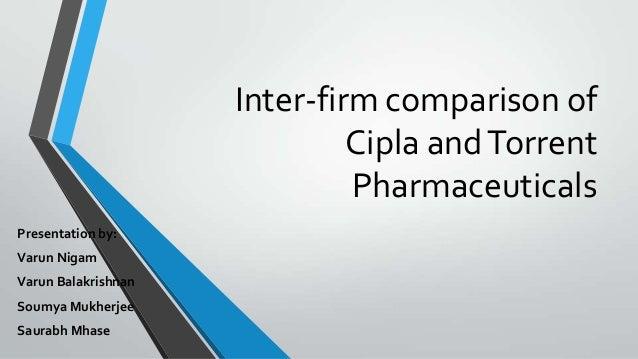 Inter-firm comparison of Cipla andTorrent Pharmaceuticals Presentation by: Varun Nigam Varun Balakrishnan Soumya Mukherjee...