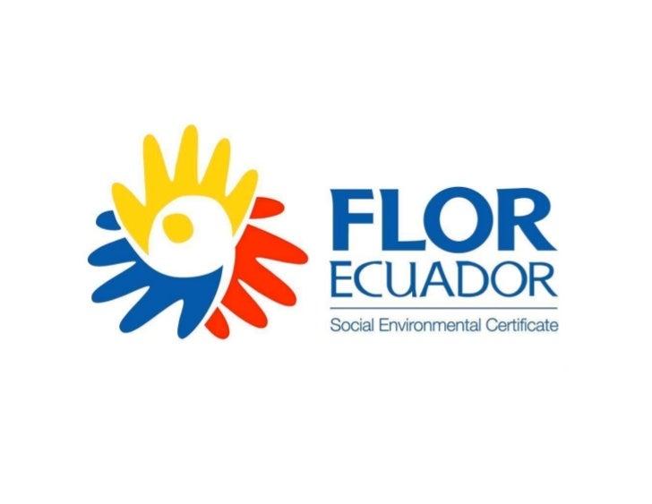 FlorEcuador® -Social Environmental Certificate • FlorEcuador     is the Social-Environmental program that               ® ...