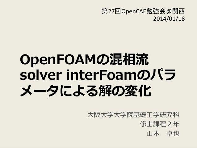 OpenFOAMの混相流流 solver interFoamのパラ メータによる解の変化 ⼤大阪⼤大学⼤大学院基礎⼯工学研究科  修⼠士課程2年年  ⼭山本 卓也 第27回OpenCAE勉強会@関西   2014/01/18