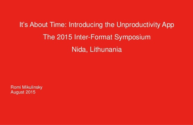 It's About Time: Introducing the Unproductivity App The 2015 Inter-Format Symposium Nida, Lithunania Romi Mikulinsky Augus...