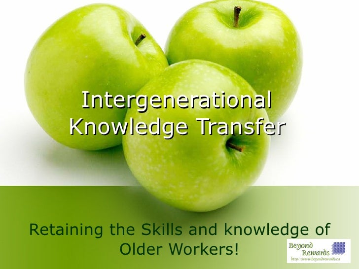 Intergenerational Knowledge Transfer Retaining the Skills and knowledge of Older Workers!