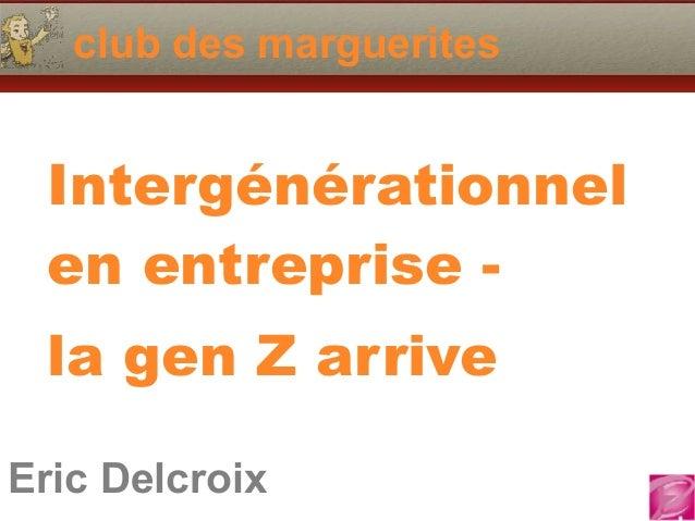 Eric Delcroix 06.10.81.58.63 club des marguerites Eric Delcroix Intergénérationnel en entreprise - la gen Z arrive